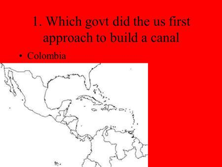 1. Which govt did the us first approach to build a canal Colombia.