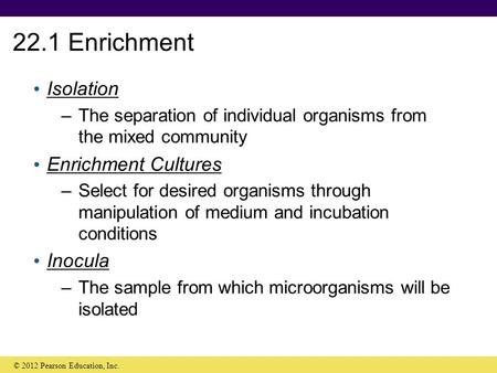 22.1 Enrichment Isolation –The separation of individual organisms from the mixed community Enrichment Cultures –Select for desired organisms through manipulation.
