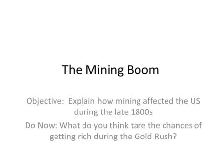The Mining Boom Objective: Explain how mining affected the US during the late 1800s Do Now: What do you think tare the chances of getting rich during the.