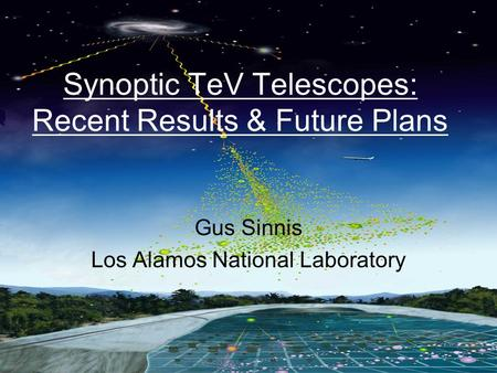 Gus Sinnis CTA Workshop, Paris, March 2007 Synoptic TeV Telescopes: Recent Results & Future Plans Gus Sinnis Los Alamos National Laboratory.