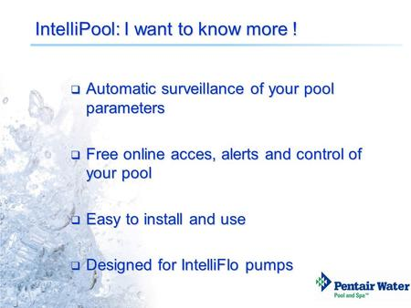 IntelliPool: I want to know more !  Automatic surveillance of your pool parameters  Free online acces, alerts and control of your pool  Easy to install.