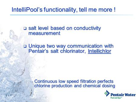 IntelliPool's functionality, tell me more !  salt level based on conductivity measurement  Unique two way communication with Pentair's salt chlorinator,