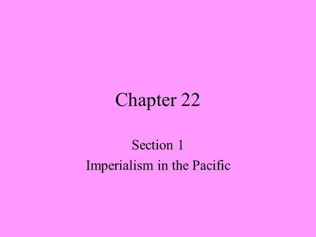 Chapter 22 Section 1 Imperialism in the Pacific. America Becomes an Imperial Power ? Why did some Americans support imperialist policies? Manifest Destiny.