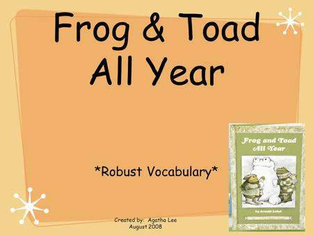 Frog & Toad All Year *Robust Vocabulary* Created by: Agatha Lee August 2008.