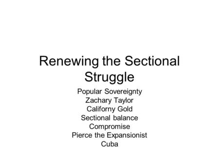 Renewing the Sectional Struggle Popular Sovereignty Zachary Taylor Californy Gold Sectional balance Compromise Pierce the Expansionist Cuba.