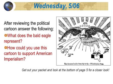Wednesday, 5/06 After reviewing the political cartoon answer the following: What does the bald eagle represent? How could you use this cartoon to support.