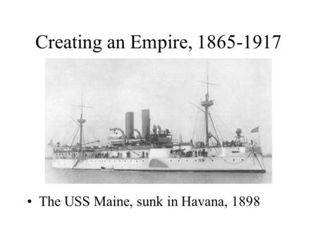 Creating an Empire, 1865-1917 The USS Maine, sunk in Havana, 1898.