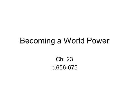 Becoming a World Power Ch. 23 p.656-675. Warm Up When should you get involved in the affairs of another country? What problems could arise because of.