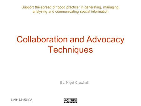 "Support the spread of ""good practice"" in generating, managing, analysing and communicating spatial information Collaboration and Advocacy Techniques By:"