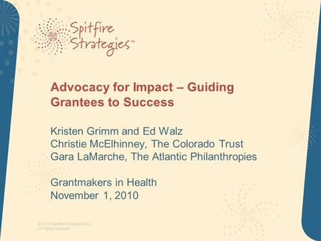 © 2010 Spitfire Strategies LLC All rights reserved Advocacy for Impact – Guiding Grantees to Success Kristen Grimm and Ed Walz Christie McElhinney, The.