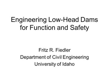 Engineering Low-Head Dams for Function and Safety Fritz R. Fiedler Department of Civil Engineering University of Idaho.