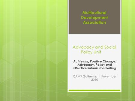 Multicultural Development Association Advocacy and Social Policy Unit Achieving Positive Change: Advocacy, Policy and Effective Submission Writing CAMS.