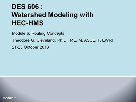 Module 6: Routing Concepts Theodore G. Cleveland, Ph.D., P.E, M. ASCE, F. EWRI 21-23 October 2013 Module 6 1.