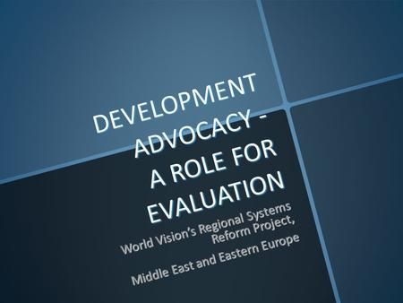 DEVELOPMENT ADVOCACY - A ROLE FOR EVALUATION World Vision's Regional Systems Reform Project, Middle East and Eastern Europe.