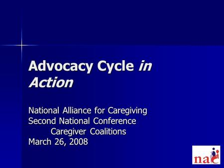 Advocacy Cycle in Action National Alliance for Caregiving Second National Conference Caregiver Coalitions March 26, 2008.