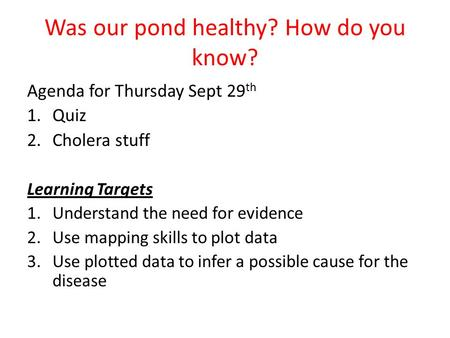 Was our pond healthy? How do you know? Agenda for Thursday Sept 29 th 1.Quiz 2.Cholera stuff Learning Targets 1.Understand the need for evidence 2.Use.