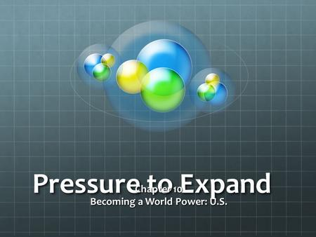 Pressure to Expand Chapter 10 Becoming a World Power: U.S.