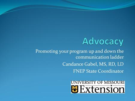 Promoting your program up and down the communication ladder Candance Gabel, MS, RD, LD FNEP State Coordinator.