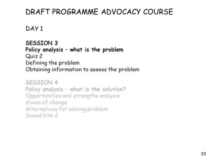 33 DRAFT PROGRAMME ADVOCACY COURSE DAY 1 SESSION 3 Policy analysis – what is the problem Quiz 2 Defining the problem Obtaining information to assess the.