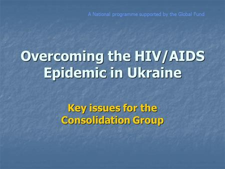 Overcoming the HIV/AIDS Epidemic in Ukraine Key issues for the Consolidation Group A National programme supported by the Global Fund.