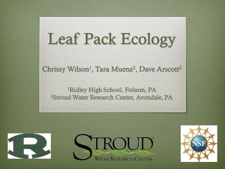 Leaf Pack Ecology Chrissy Wilson 1, Tara Muenz 2, Dave Arscott 2 1 Ridley High School, Folsom, PA 2 Stroud Water Research Center, Avondale, PA.
