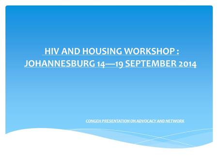 HIV AND HOUSING WORKSHOP : JOHANNESBURG 14—19 SEPTEMBER 2014 CONGEH PRESENTATION ON ADVOCACY AND NETWORK.
