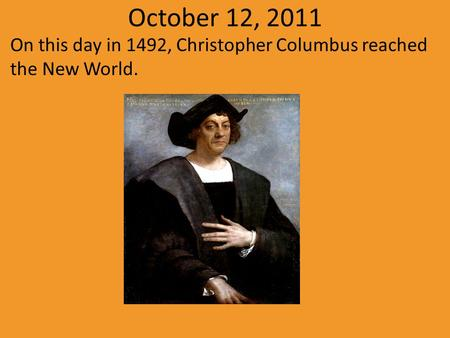 October 12, 2011 On this day in 1492, Christopher Columbus reached the New World.