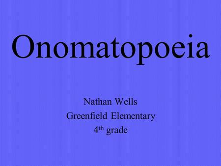 Onomatopoeia Nathan Wells Greenfield Elementary 4 th grade.