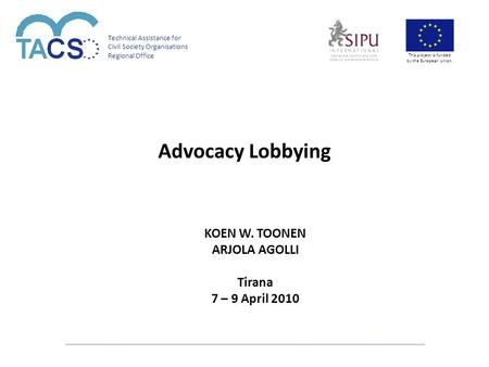 Technical Assistance for Civil Society Organisations Regional Office This project is funded by the European Union. Advocacy Lobbying KOEN W. TOONEN ARJOLA.