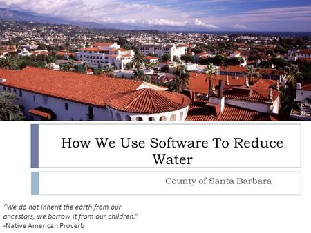 "How We Use Software To Reduce Water ""We do not inherit the earth from our ancestors, we borrow it from our children."" -Native American Proverb County of."