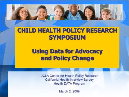 CHILD HEALTH POLICY RESEARCH SYMPOSIUM Using Data for Advocacy and Policy Change UCLA Center for Health Policy Research California Health Interview Survey.