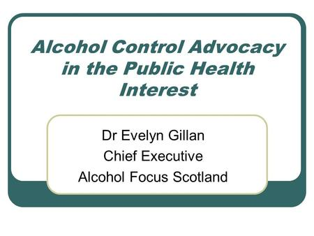 Alcohol Control Advocacy in the Public Health Interest Dr Evelyn Gillan Chief Executive Alcohol Focus Scotland.