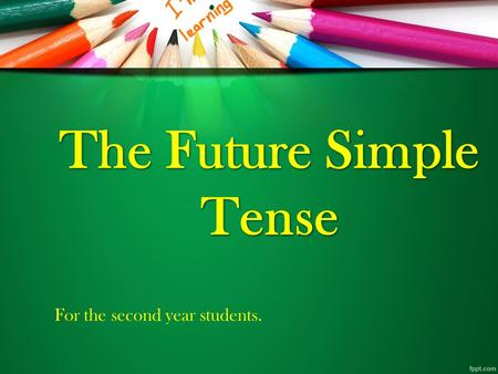 The Future Simple Tense For the second year students.