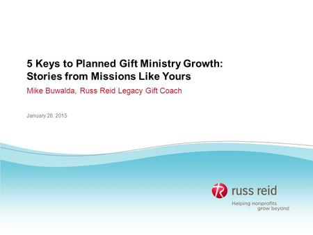 5 Keys to Planned Gift Ministry Growth: Stories from Missions Like Yours Mike Buwalda, Russ Reid Legacy Gift Coach January 28, 2015.
