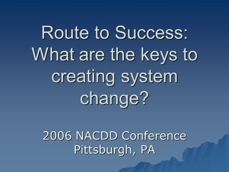 Route to Success: What are the keys to creating system change? 2006 NACDD Conference Pittsburgh, PA.