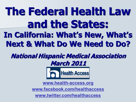 National Hispanic Medical Association March 2011 The Federal Health Law and the States: In California: What's New, What's Next & What Do We Need to Do?