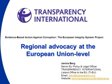Evidence-Based Action Against Corruption: The European Integrity System Project Regional advocacy at the European Union-level Janina Berg Senior EU Policy.
