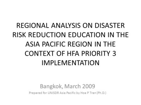 REGIONAL ANALYSIS ON DISASTER RISK REDUCTION EDUCATION IN THE ASIA PACIFIC REGION IN THE CONTEXT OF HFA PRIORITY 3 IMPLEMENTATION Bangkok, March 2009 Prepared.