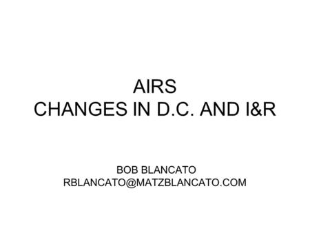 AIRS CHANGES IN D.C. AND I&R BOB BLANCATO