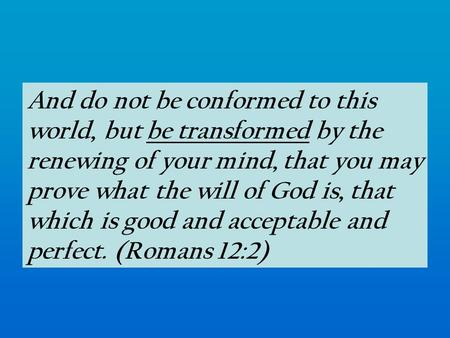 And do not be conformed to this world, but be transformed by the renewing of your mind, that you may prove what the will of God is, that which is good.