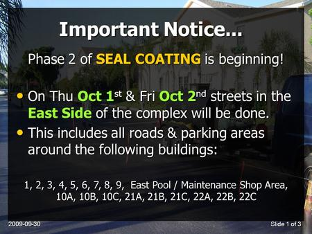 2009-09-30Slide 1 of 3 Important Notice... On Thu Oct 1 st & Fri Oct 2 nd streets in the East Side of the complex will be done. On Thu Oct 1 st & Fri Oct.