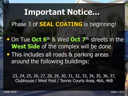 2009-10-02Slide 1 of 3 Important Notice... On Tue Oct 6 th & Wed Oct 7 th streets in the West Side of the complex will be done. On Tue Oct 6 th & Wed Oct.