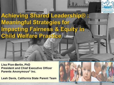 Lisa Pion-Berlin, PhD President and Chief Executive Officer Parents Anonymous ® Inc. Leah Davis, California State Parent Team Achieving Shared Leadership®