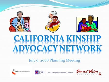 July 9, 2008 Planning Meeting. Today's Agenda Welcome & Introductions Framework of the California Kinship Caregiver Advocacy Network California Kinship.