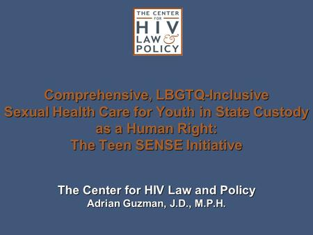 Comprehensive, LBGTQ-Inclusive Sexual Health Care for Youth in State Custody as a Human Right: The Teen SENSE Initiative The Center for HIV Law and Policy.
