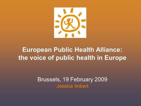 European Public Health Alliance: the voice of public health in Europe Brussels, 19 February 2009 Jessica Imbert.