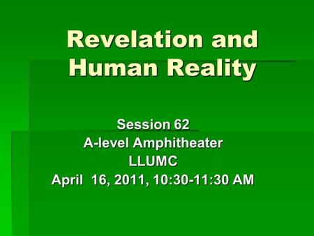 Revelation and Human Reality Session 62 A-level Amphitheater LLUMC April 16, 2011, 10:30-11:30 AM.