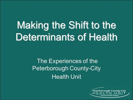 Making the Shift to the Determinants of Health The Experiences of the Peterborough County-City Health Unit.