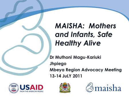 MAISHA: Mothers and Infants, Safe Healthy Alive Dr Muthoni Magu-Kariuki Jhpiego Mbeya Region Advocacy Meeting 13-14 JuLY 2011.