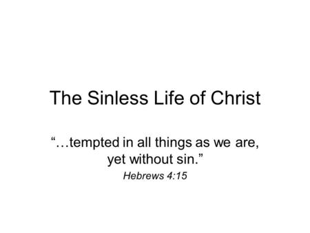"The Sinless Life of Christ ""…tempted in all things as we are, yet without sin."" Hebrews 4:15."